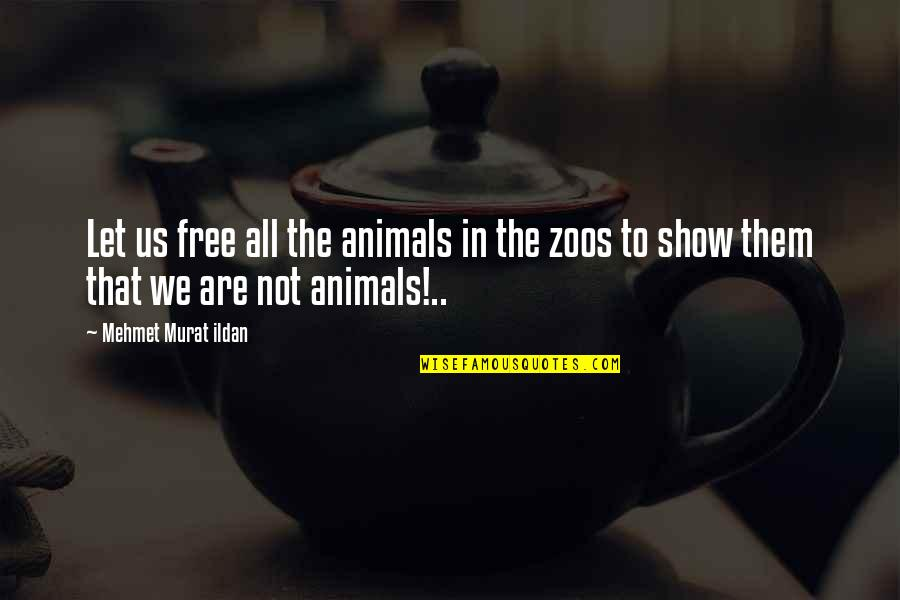 We Are Not Free Quotes By Mehmet Murat Ildan: Let us free all the animals in the