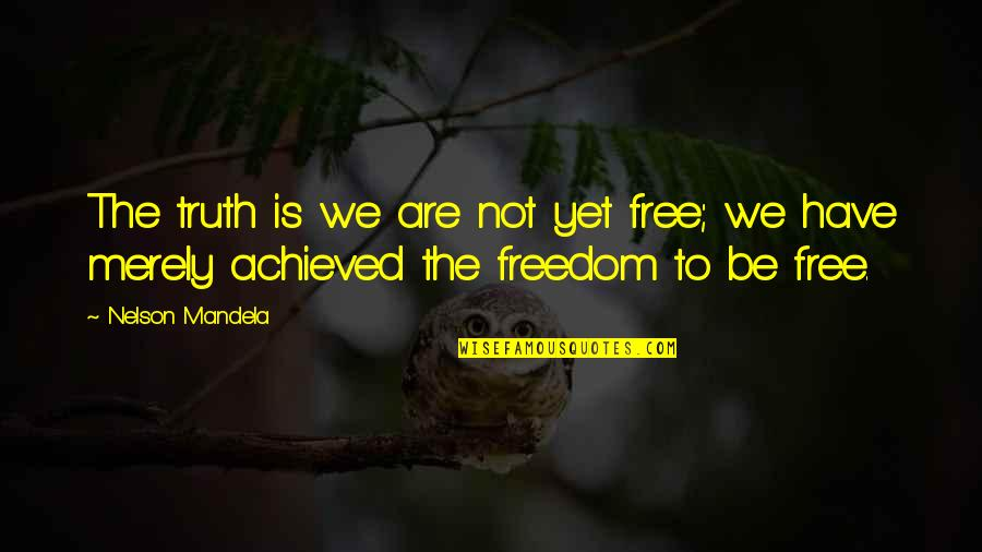 We Are Not Free Quotes By Nelson Mandela: The truth is we are not yet free;