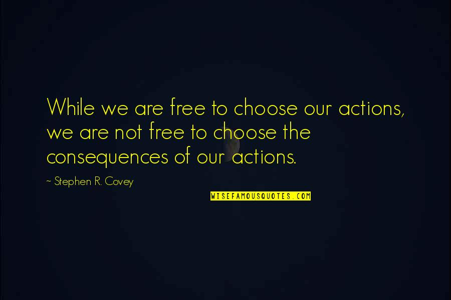 We Are Not Free Quotes By Stephen R. Covey: While we are free to choose our actions,