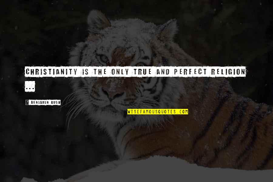 We Are Not Perfect Bible Quotes By Benjamin Rush: Christianity is the only true and perfect religion
