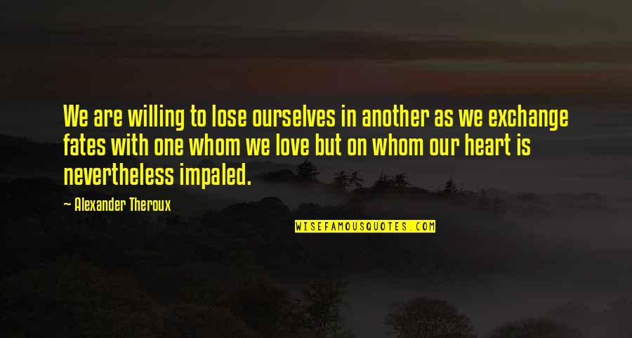 We Are One Heart Quotes By Alexander Theroux: We are willing to lose ourselves in another