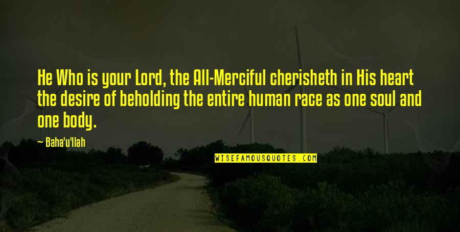 We Are One Heart Quotes By Baha'u'llah: He Who is your Lord, the All-Merciful cherisheth