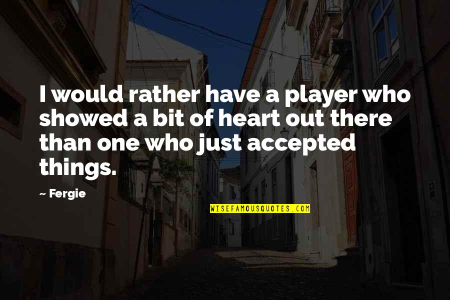 We Are One Heart Quotes By Fergie: I would rather have a player who showed