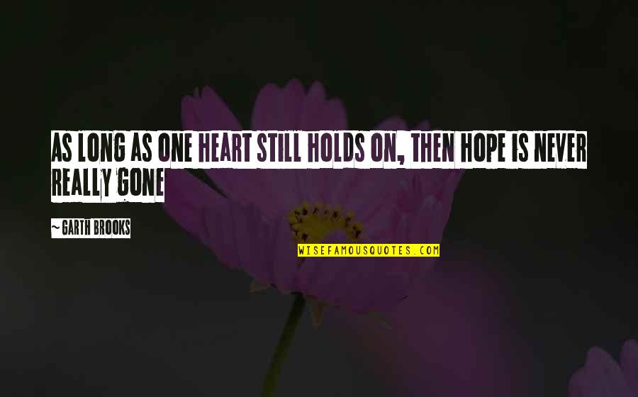 We Are One Heart Quotes By Garth Brooks: As long as one heart still holds on,