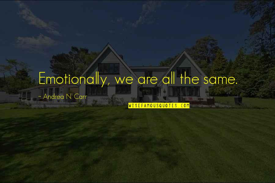 We Are The Same Quotes By Andrea N. Carr: Emotionally, we are all the same.