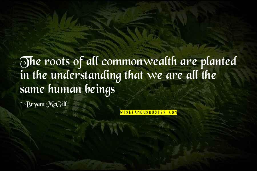 We Are The Same Quotes By Bryant McGill: The roots of all commonwealth are planted in