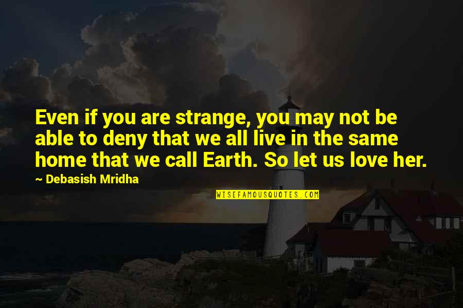 We Are The Same Quotes By Debasish Mridha: Even if you are strange, you may not