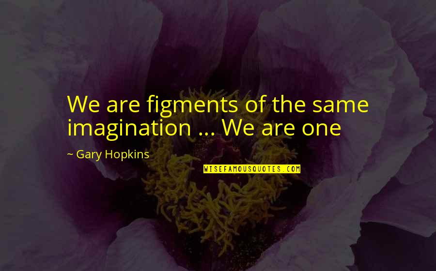 We Are The Same Quotes By Gary Hopkins: We are figments of the same imagination ...