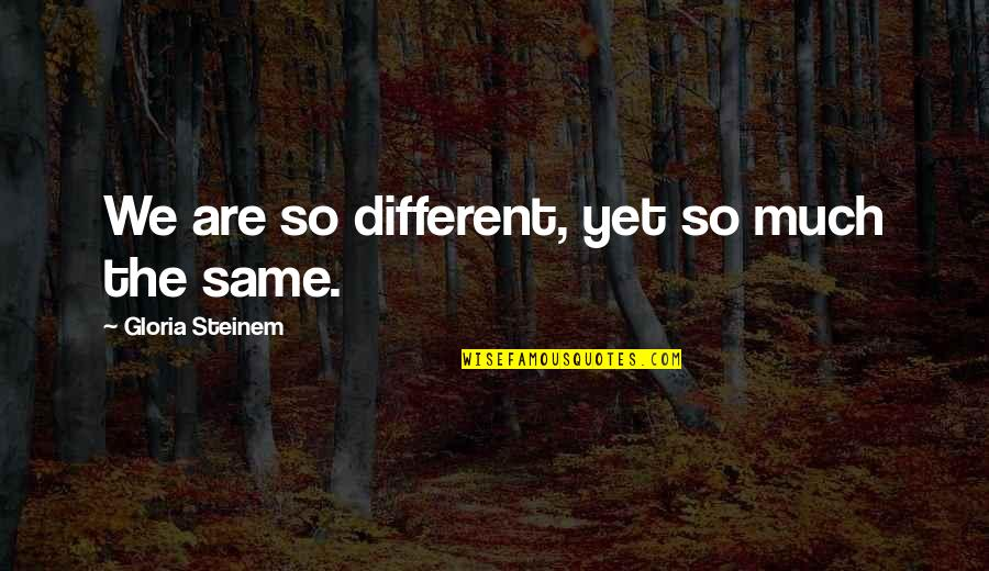 We Are The Same Quotes By Gloria Steinem: We are so different, yet so much the