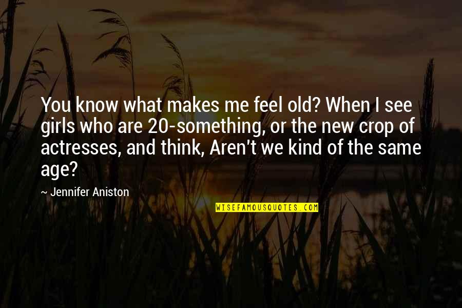 We Are The Same Quotes By Jennifer Aniston: You know what makes me feel old? When