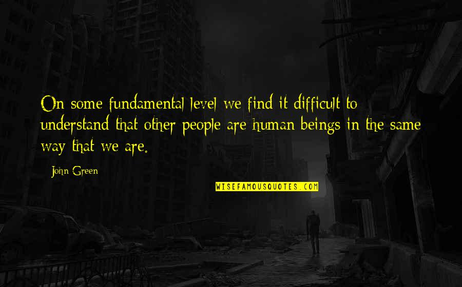 We Are The Same Quotes By John Green: On some fundamental level we find it difficult
