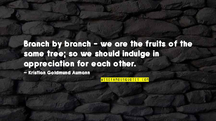 We Are The Same Quotes By Kristian Goldmund Aumann: Branch by branch - we are the fruits
