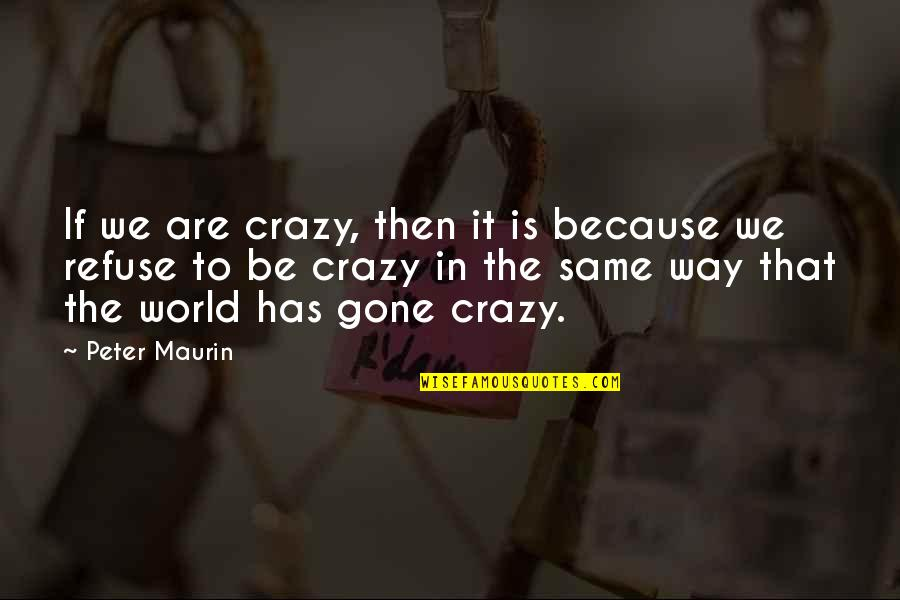 We Are The Same Quotes By Peter Maurin: If we are crazy, then it is because