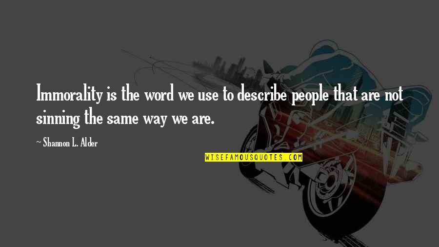 We Are The Same Quotes By Shannon L. Alder: Immorality is the word we use to describe