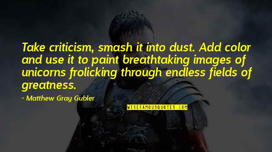 We Argue Alot Quotes By Matthew Gray Gubler: Take criticism, smash it into dust. Add color