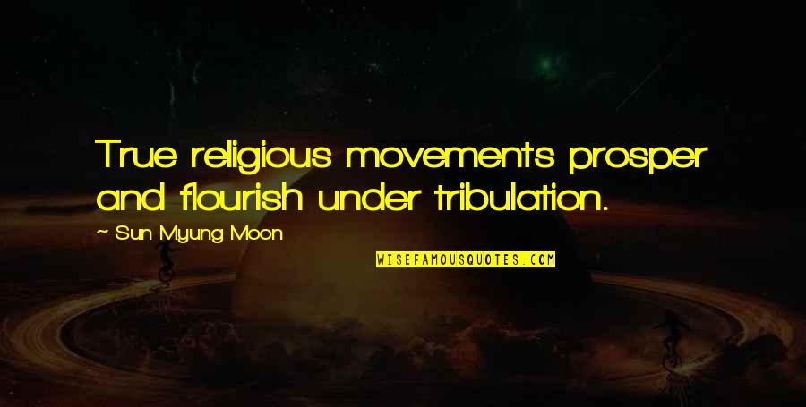 We Argue Alot Quotes By Sun Myung Moon: True religious movements prosper and flourish under tribulation.