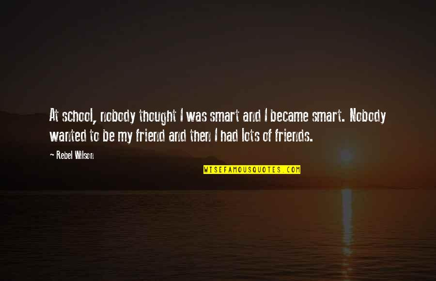 We Became Best Friends Quotes By Rebel Wilson: At school, nobody thought I was smart and