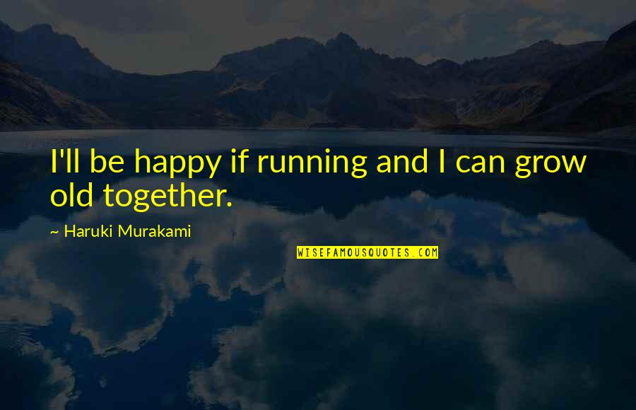 We Can Be Happy Together Quotes By Haruki Murakami: I'll be happy if running and I can