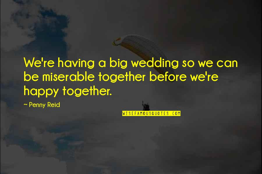 We Can Be Happy Together Quotes By Penny Reid: We're having a big wedding so we can