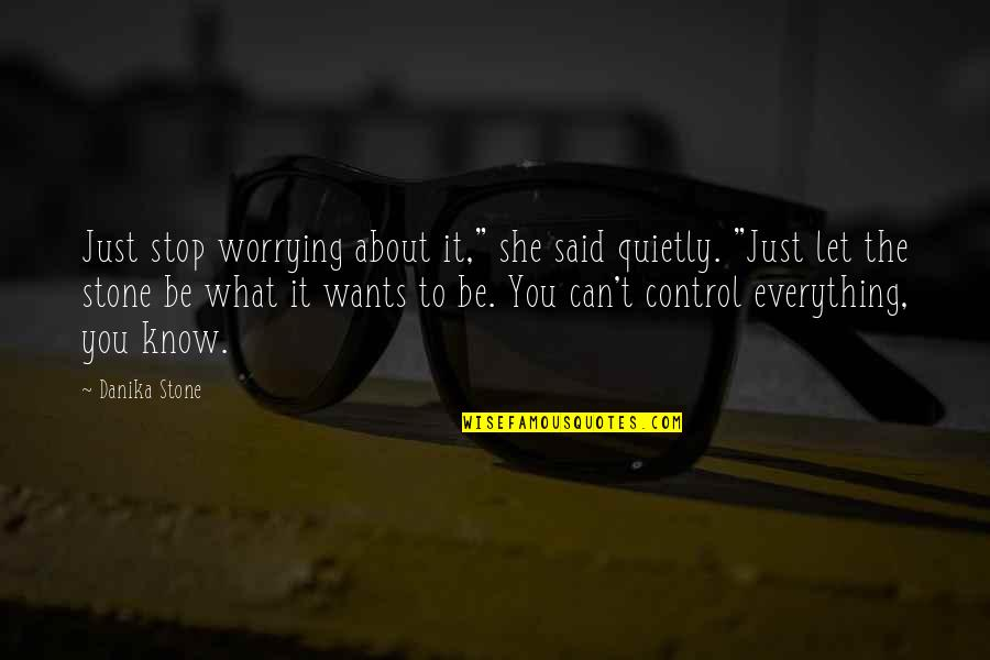 "We Can't Control Everything Quotes By Danika Stone: Just stop worrying about it,"" she said quietly."