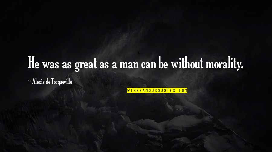 We Can't Talk Anymore Quotes By Alexis De Tocqueville: He was as great as a man can