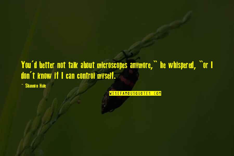 """We Can't Talk Anymore Quotes By Shannon Hale: You'd better not talk about microscopes anymore,"""" he"""