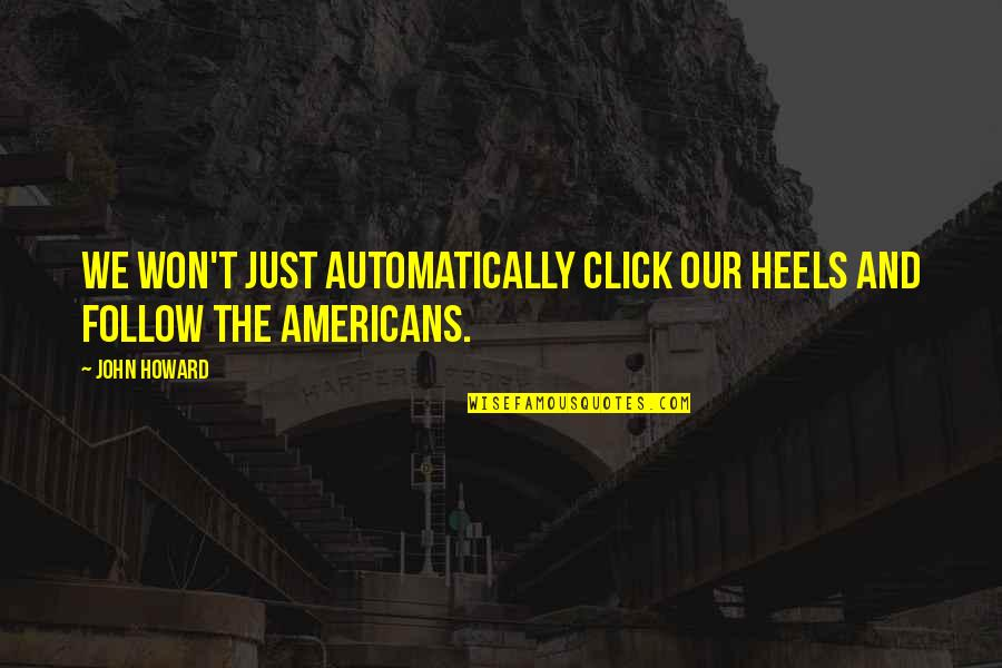We Click Quotes By John Howard: We won't just automatically click our heels and