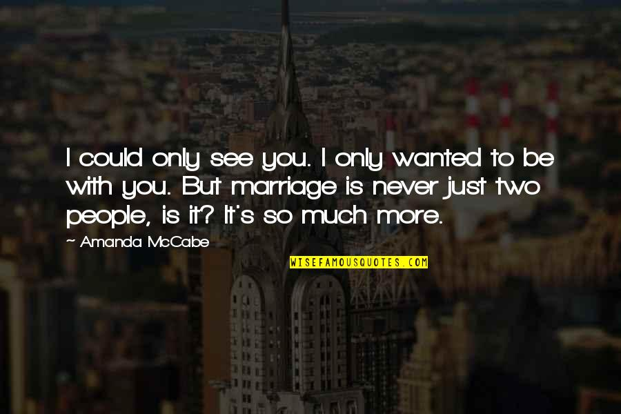 We Could Never Be Together Quotes By Amanda McCabe: I could only see you. I only wanted