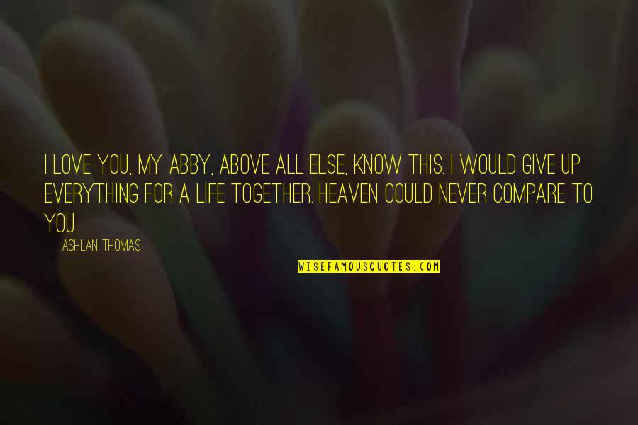 We Could Never Be Together Quotes By Ashlan Thomas: I love you, my Abby, above all else,