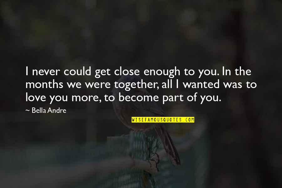 We Could Never Be Together Quotes By Bella Andre: I never could get close enough to you.