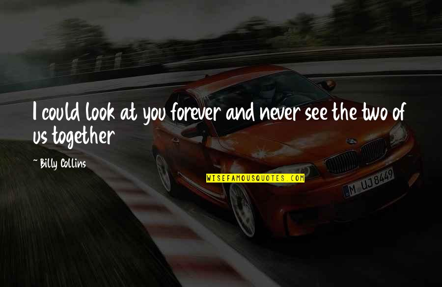 We Could Never Be Together Quotes By Billy Collins: I could look at you forever and never