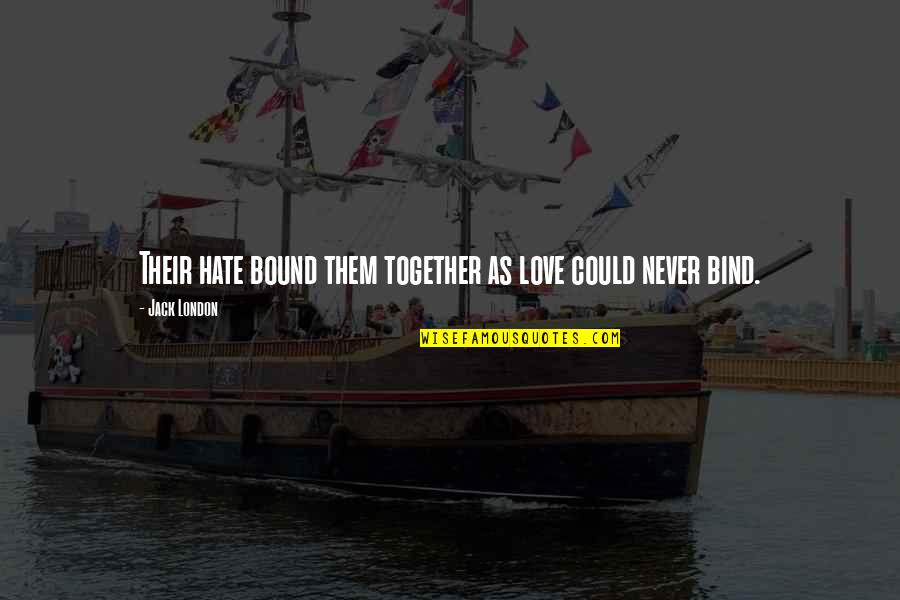 We Could Never Be Together Quotes By Jack London: Their hate bound them together as love could