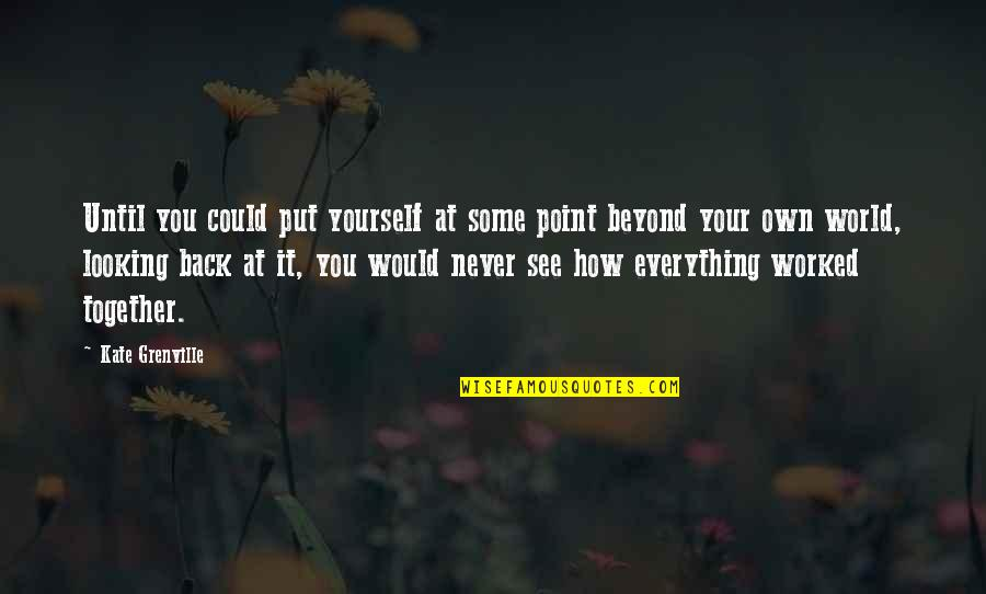 We Could Never Be Together Quotes By Kate Grenville: Until you could put yourself at some point