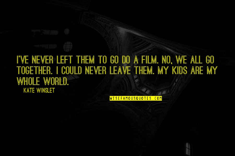 We Could Never Be Together Quotes By Kate Winslet: I've never left them to go do a