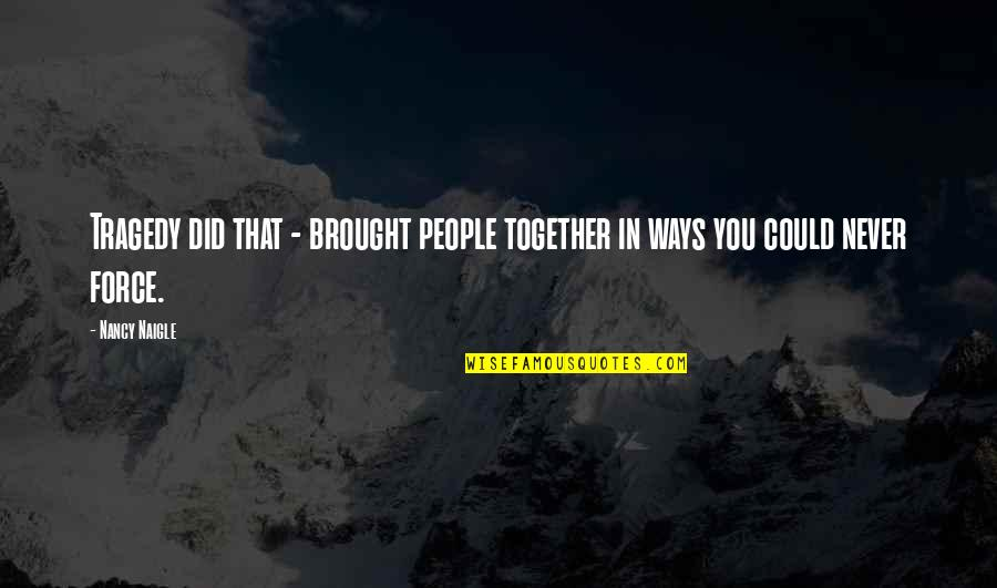 We Could Never Be Together Quotes By Nancy Naigle: Tragedy did that - brought people together in