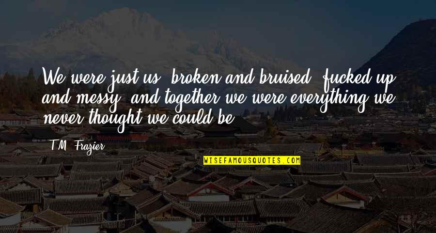We Could Never Be Together Quotes By T.M. Frazier: We were just us, broken and bruised, fucked-up