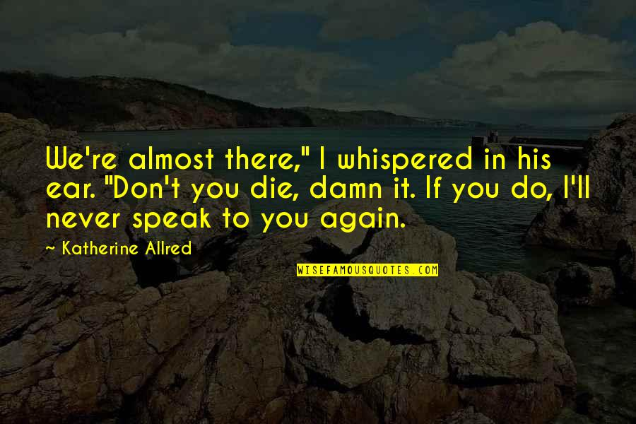 """We Don't Speak Quotes By Katherine Allred: We're almost there,"""" I whispered in his ear."""