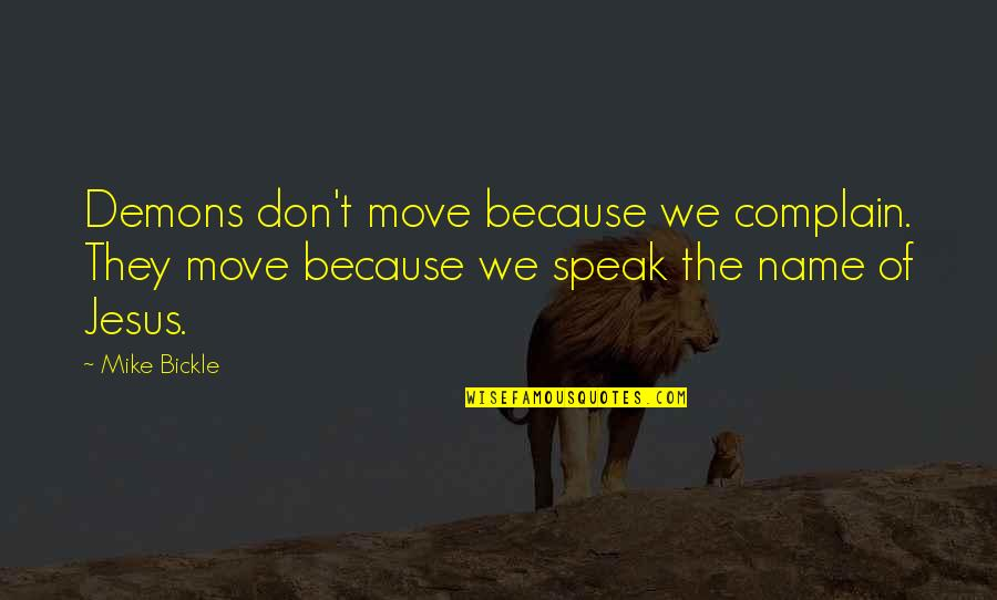 We Don't Speak Quotes By Mike Bickle: Demons don't move because we complain. They move