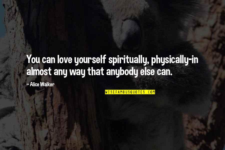 We Enjoyed Your Company Quotes By Alice Walker: You can love yourself spiritually, physically-in almost any