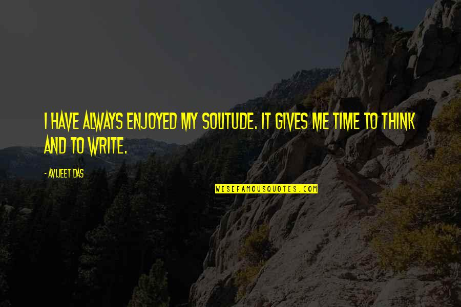 We Enjoyed Your Company Quotes By Avijeet Das: I have always enjoyed my solitude. It gives