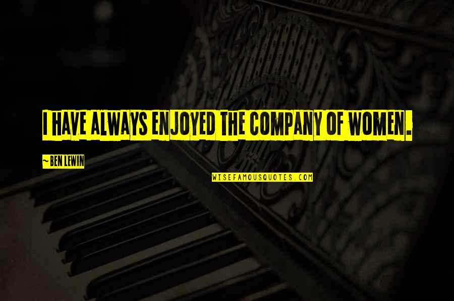 We Enjoyed Your Company Quotes By Ben Lewin: I have always enjoyed the company of women.