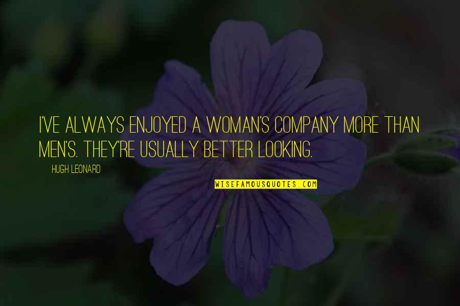 We Enjoyed Your Company Quotes By Hugh Leonard: I've always enjoyed a woman's company more than