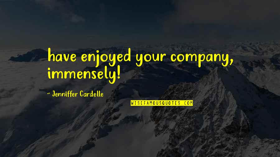 We Enjoyed Your Company Quotes By Jenniffer Cardelle: have enjoyed your company, immensely!