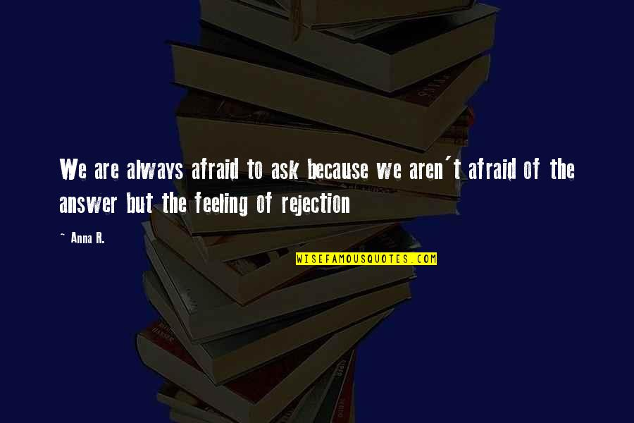 We Fear Rejection Quotes By Anna R.: We are always afraid to ask because we
