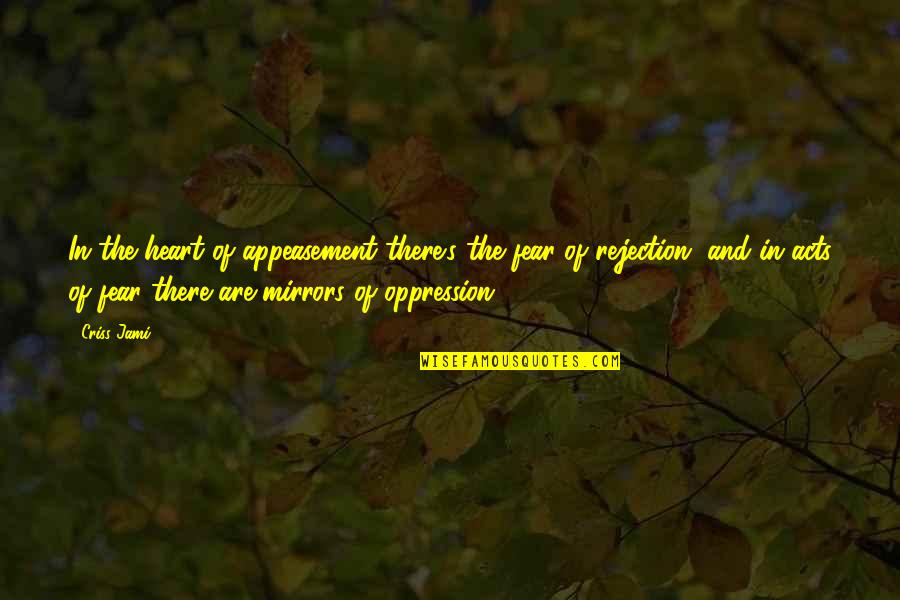 We Fear Rejection Quotes By Criss Jami: In the heart of appeasement there's the fear