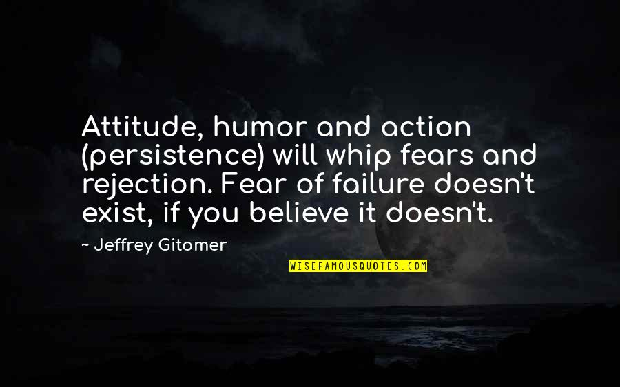 We Fear Rejection Quotes By Jeffrey Gitomer: Attitude, humor and action (persistence) will whip fears