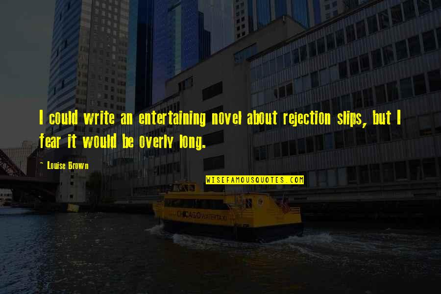 We Fear Rejection Quotes By Louise Brown: I could write an entertaining novel about rejection