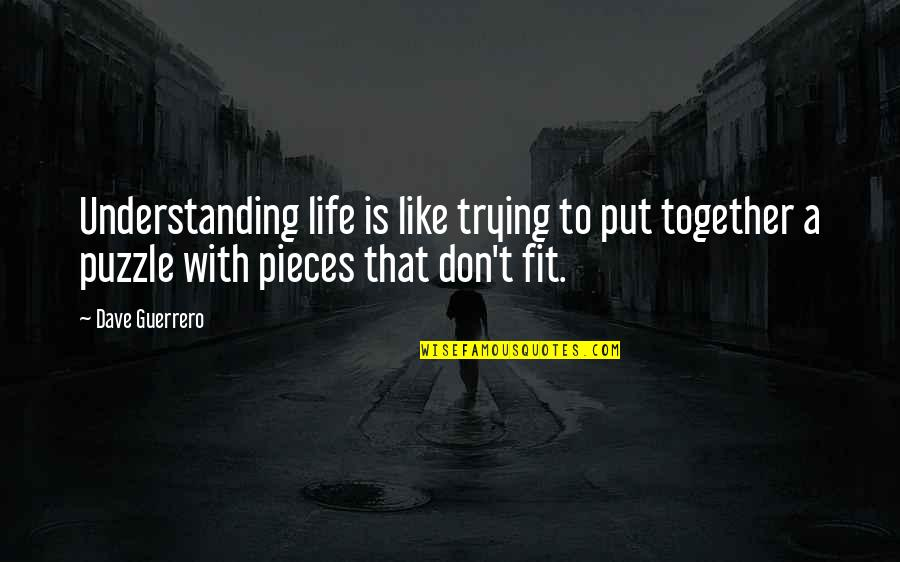 We Fit Together Like A Puzzle Quotes By Dave Guerrero: Understanding life is like trying to put together