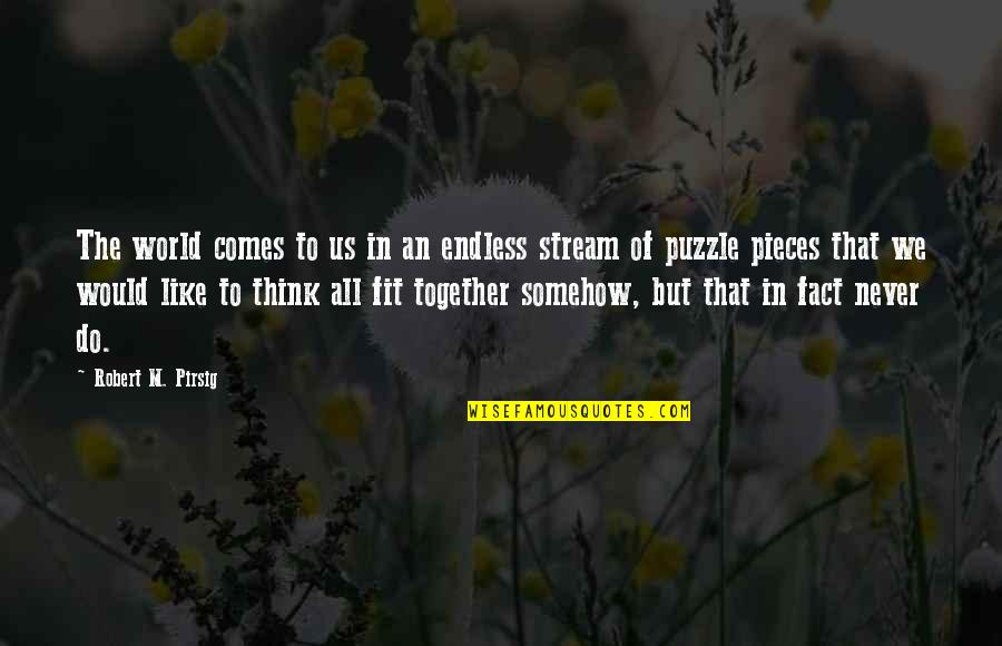We Fit Together Like A Puzzle Quotes By Robert M. Pirsig: The world comes to us in an endless