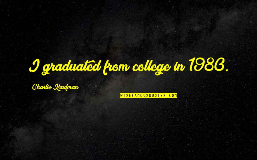 We Graduated Quotes By Charlie Kaufman: I graduated from college in 1980.